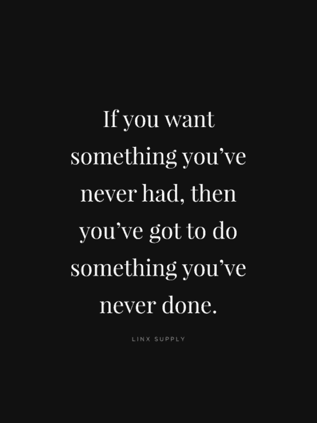 If you want something you've never had, then you've got to do something you have never done.